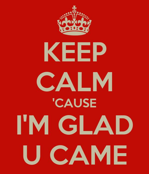 KEEP CALM 'CAUSE I'M GLAD U CAME