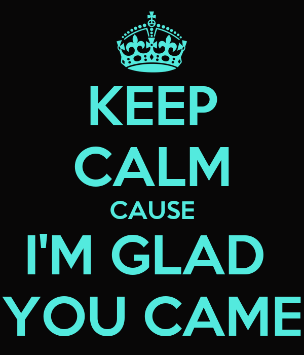 KEEP CALM CAUSE I'M GLAD  YOU CAME