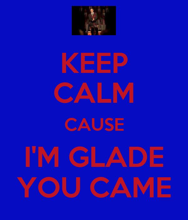 KEEP CALM CAUSE I'M GLADE YOU CAME