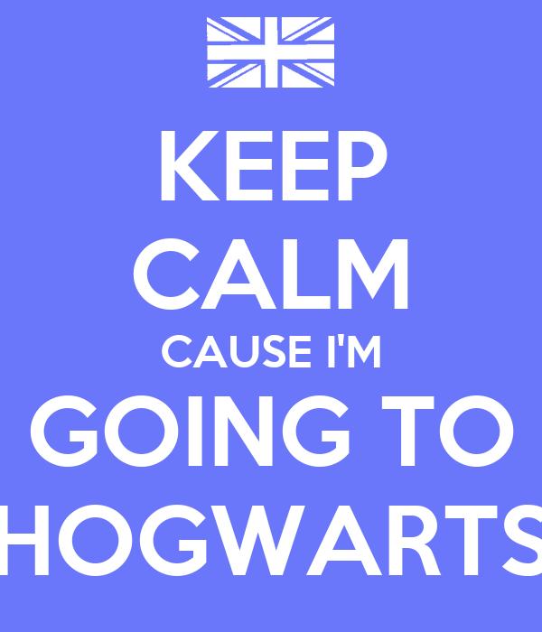 KEEP CALM CAUSE I'M GOING TO HOGWARTS