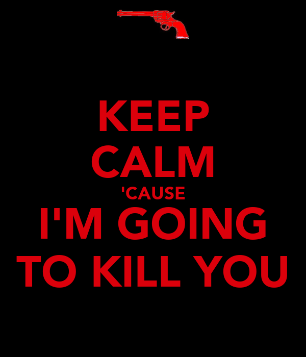 KEEP CALM 'CAUSE I'M GOING TO KILL YOU