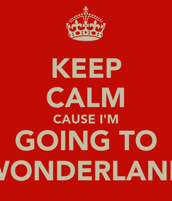 KEEP CALM CAUSE I'M GOING TO WONDERLAND