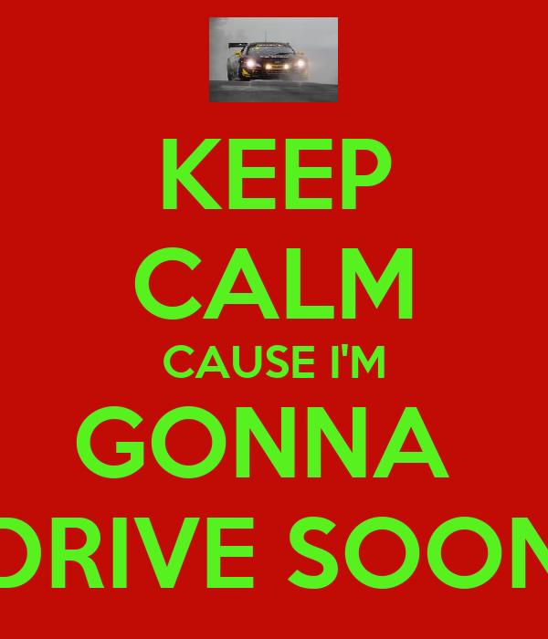 KEEP CALM CAUSE I'M GONNA  DRIVE SOON