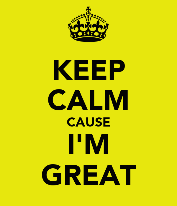 KEEP CALM CAUSE I'M GREAT