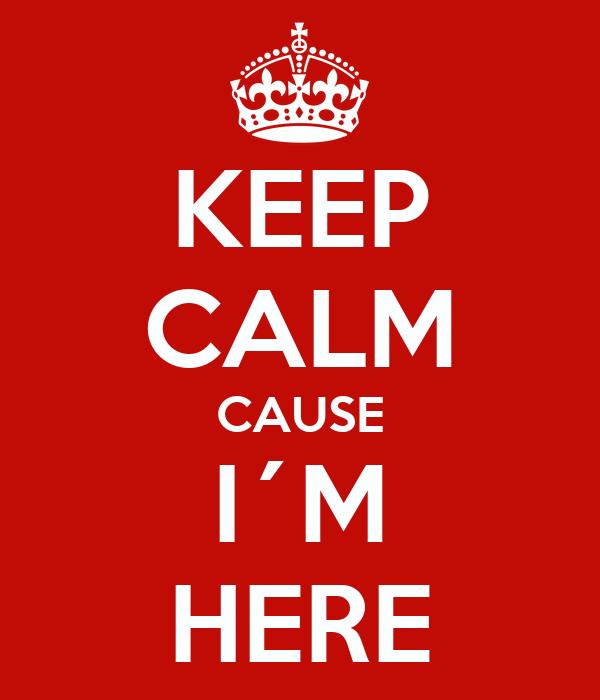 KEEP CALM CAUSE I´M HERE