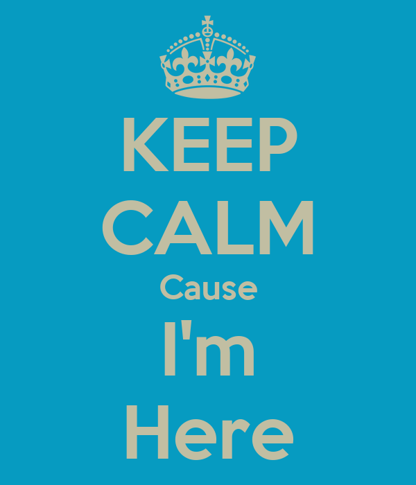KEEP CALM Cause I'm Here