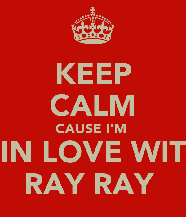 KEEP CALM CAUSE I'M  IN LOVE WIT RAY RAY