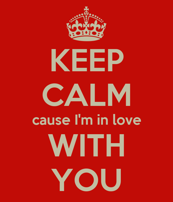 KEEP CALM cause I'm in love WITH YOU