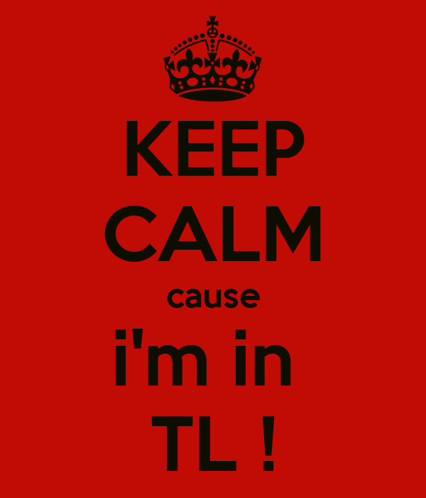 KEEP CALM cause i'm in  TL !