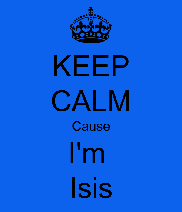 KEEP CALM Cause I'm  Isis
