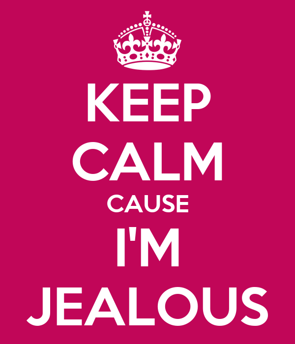 KEEP CALM CAUSE I'M JEALOUS