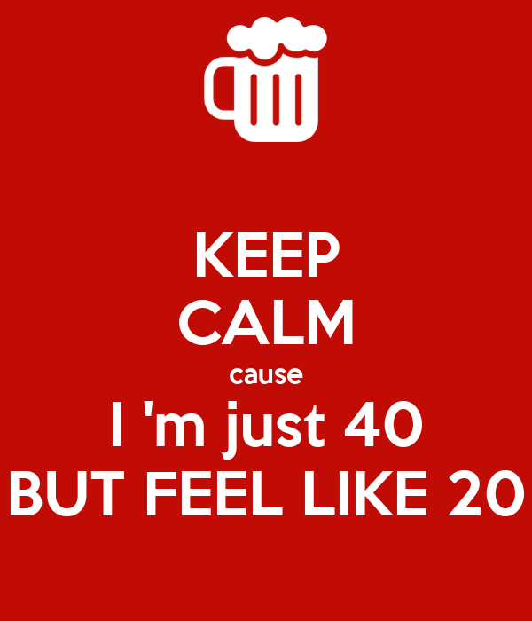 KEEP CALM cause I 'm just 40 BUT FEEL LIKE 20