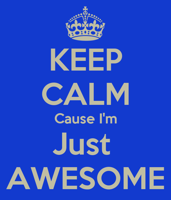KEEP CALM Cause I'm Just  AWESOME