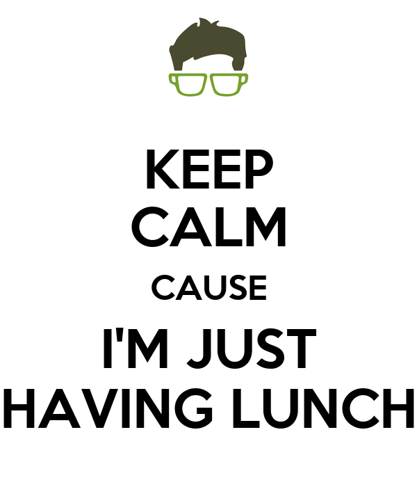 KEEP CALM CAUSE I'M JUST HAVING LUNCH