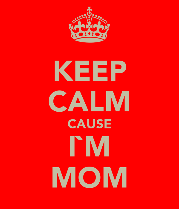 KEEP CALM CAUSE I`M MOM