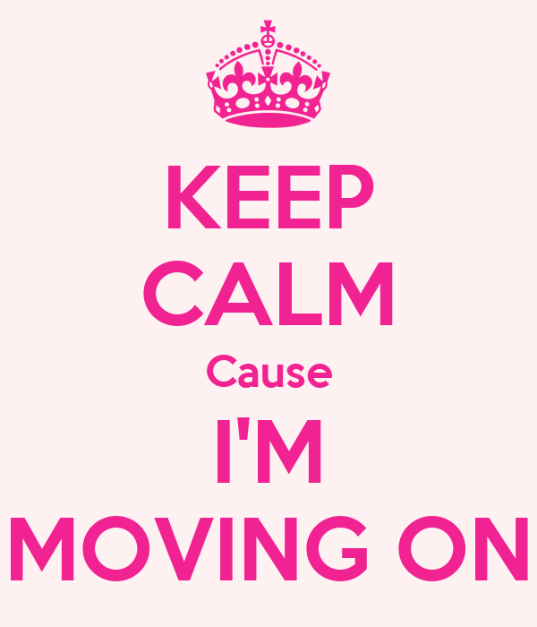 KEEP CALM Cause I'M MOVING ON