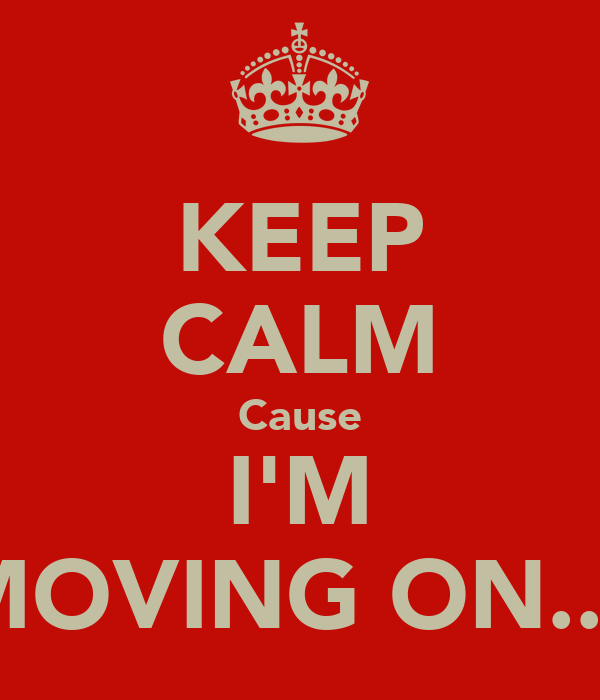 KEEP CALM Cause I'M MOVING ON....