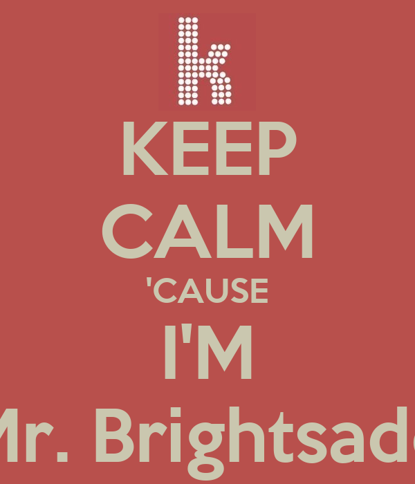 KEEP CALM 'CAUSE I'M Mr. Brightsade