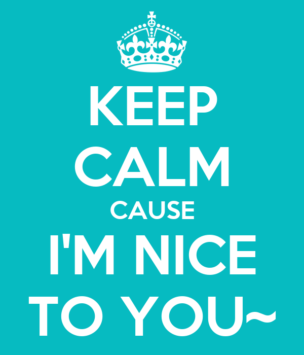 KEEP CALM CAUSE I'M NICE TO YOU~