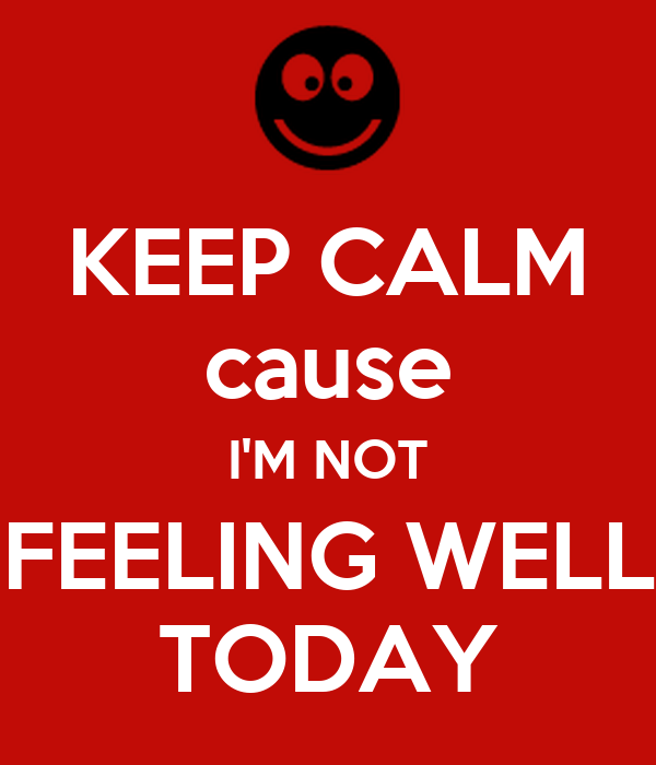 KEEP CALM Cause IM NOT FEELING WELL TODAY