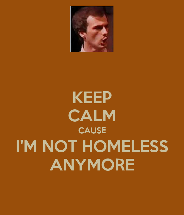 KEEP CALM CAUSE I'M NOT HOMELESS ANYMORE