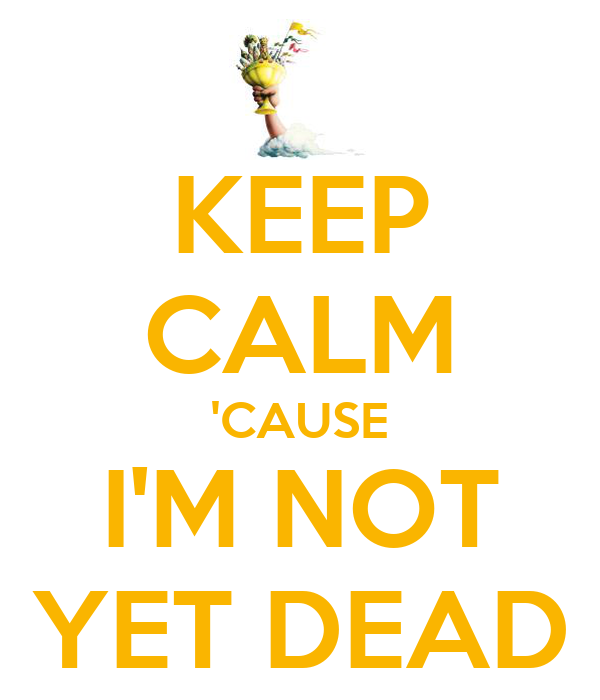 KEEP CALM 'CAUSE I'M NOT YET DEAD