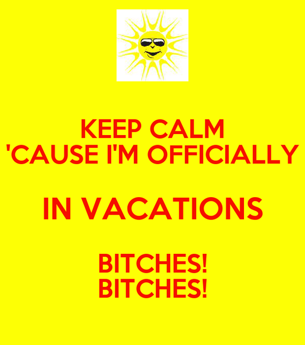 KEEP CALM 'CAUSE I'M OFFICIALLY IN VACATIONS BITCHES! BITCHES!