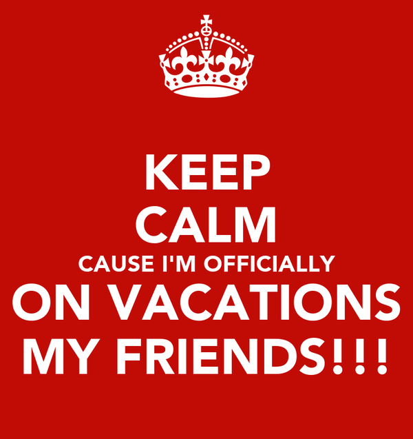 KEEP CALM CAUSE I'M OFFICIALLY ON VACATIONS MY FRIENDS!!!