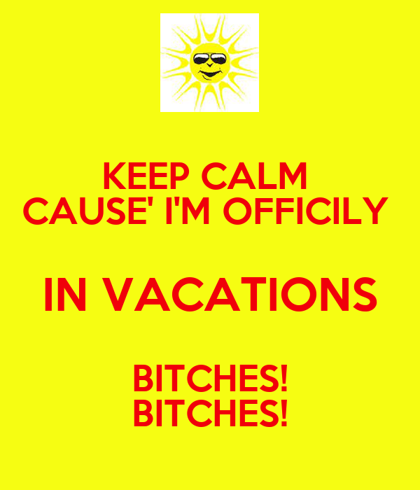 KEEP CALM  CAUSE' I'M OFFICILY  IN VACATIONS BITCHES! BITCHES!