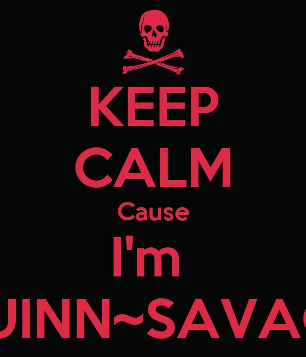 KEEP CALM Cause I'm  QUINN~SAVAGE