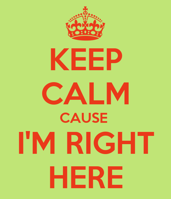 KEEP CALM CAUSE  I'M RIGHT HERE