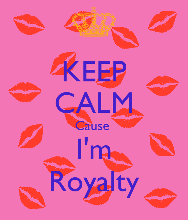 KEEP CALM Cause  I'm Royalty