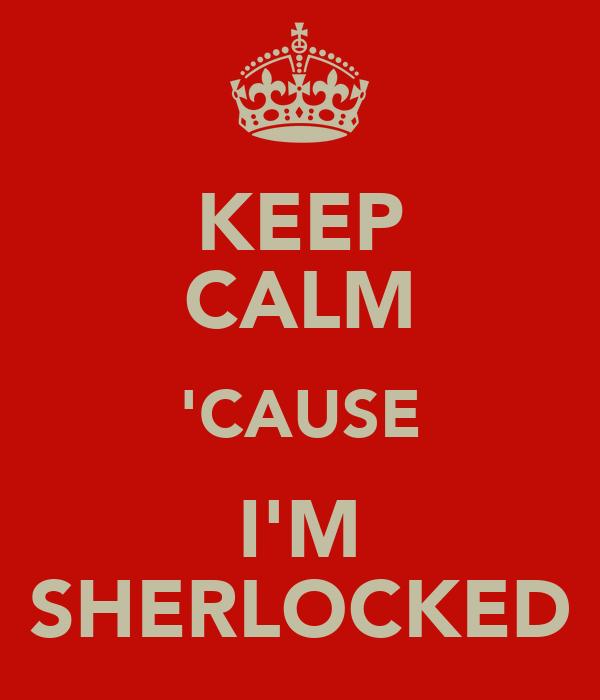 KEEP CALM 'CAUSE I'M SHERLOCKED