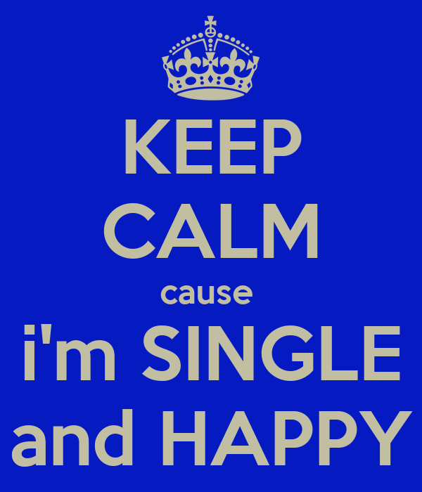 KEEP CALM cause  i'm SINGLE and HAPPY