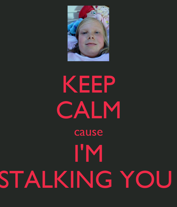 KEEP CALM cause I'M STALKING YOU