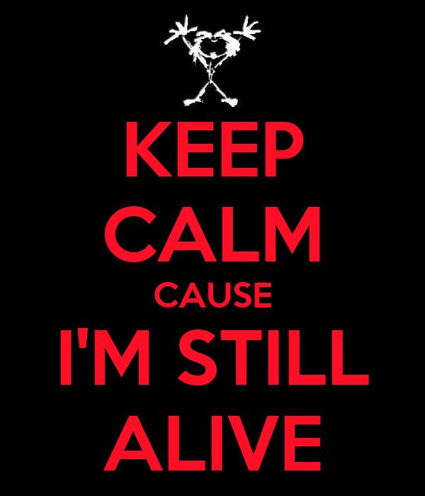 KEEP CALM CAUSE I'M STILL ALIVE
