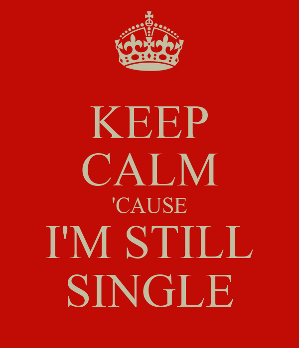 KEEP CALM 'CAUSE I'M STILL SINGLE
