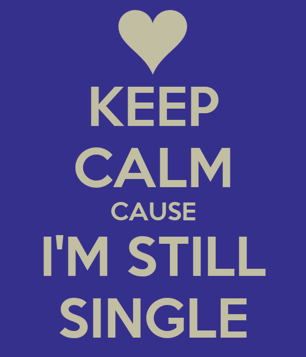 KEEP CALM CAUSE I'M STILL SINGLE