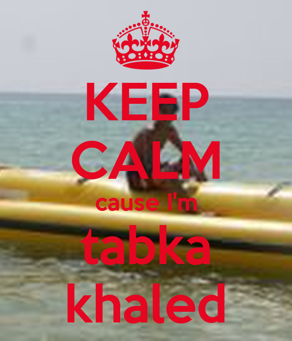 KEEP CALM cause I'm tabka khaled