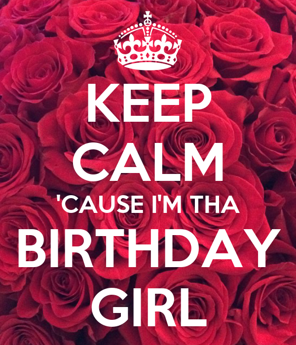 KEEP CALM 'CAUSE I'M THA BIRTHDAY GIRL