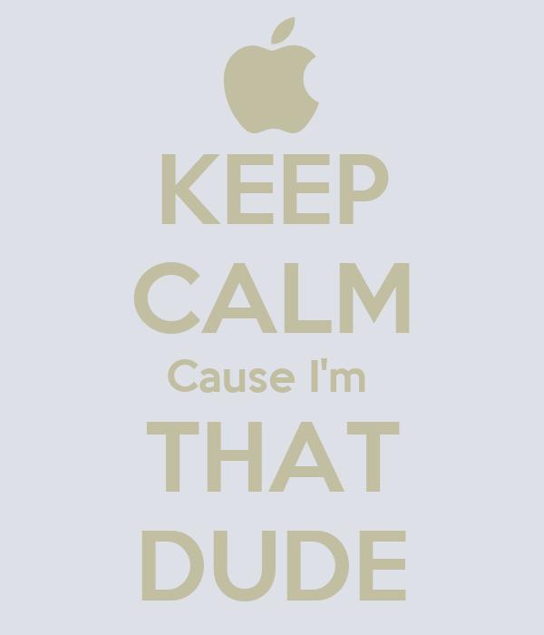 KEEP CALM Cause I'm  THAT DUDE