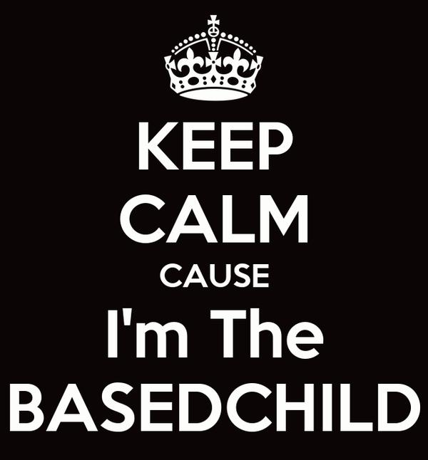 KEEP CALM CAUSE I'm The BASEDCHILD