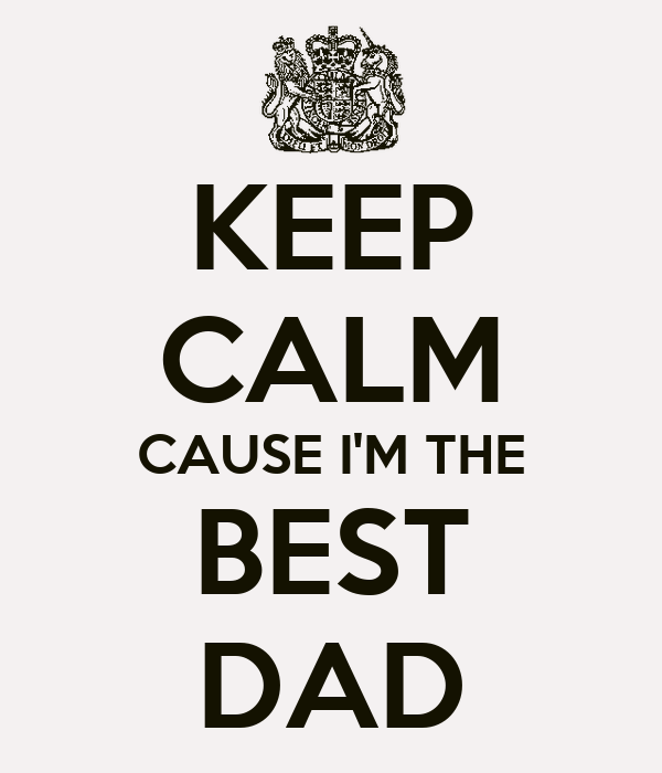 KEEP CALM CAUSE I'M THE BEST DAD