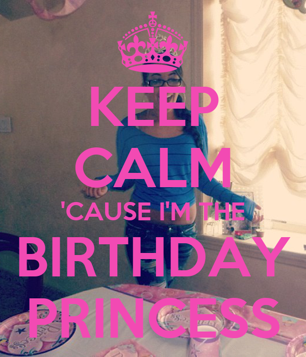 KEEP CALM 'CAUSE I'M THE BIRTHDAY PRINCESS
