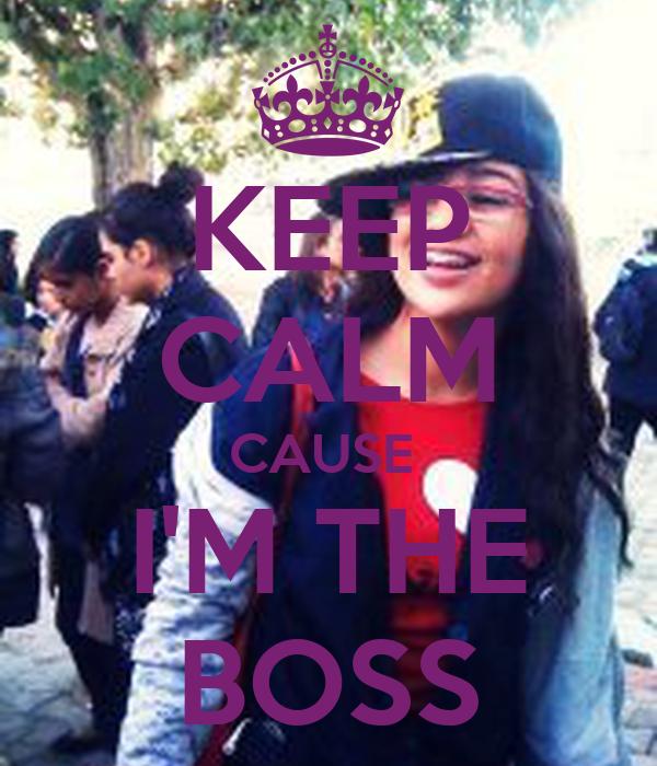 KEEP CALM CAUSE  I'M THE BOSS
