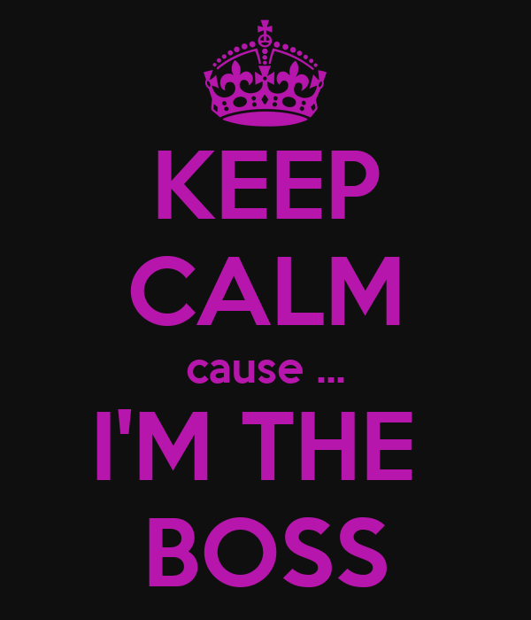 KEEP CALM cause ... I'M THE  BOSS