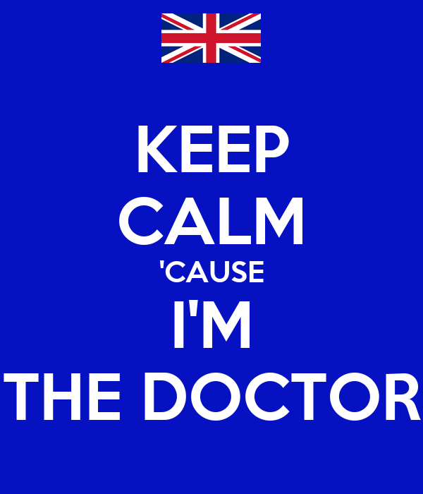 KEEP CALM 'CAUSE I'M THE DOCTOR