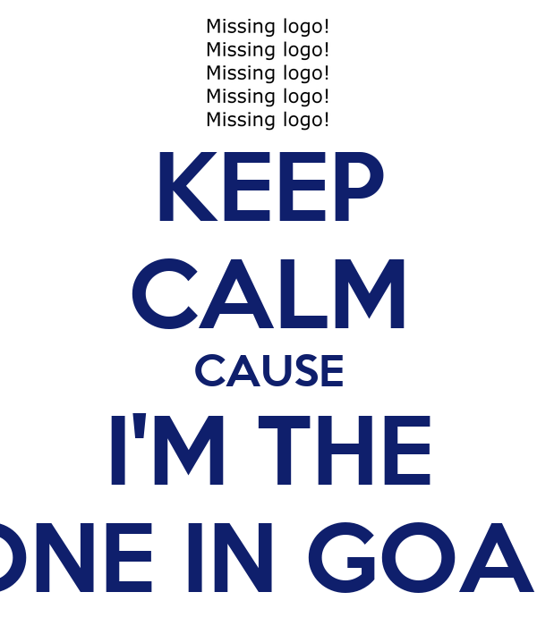 KEEP CALM CAUSE I'M THE ONE IN GOAL
