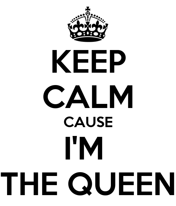 KEEP CALM CAUSE I'M  THE QUEEN