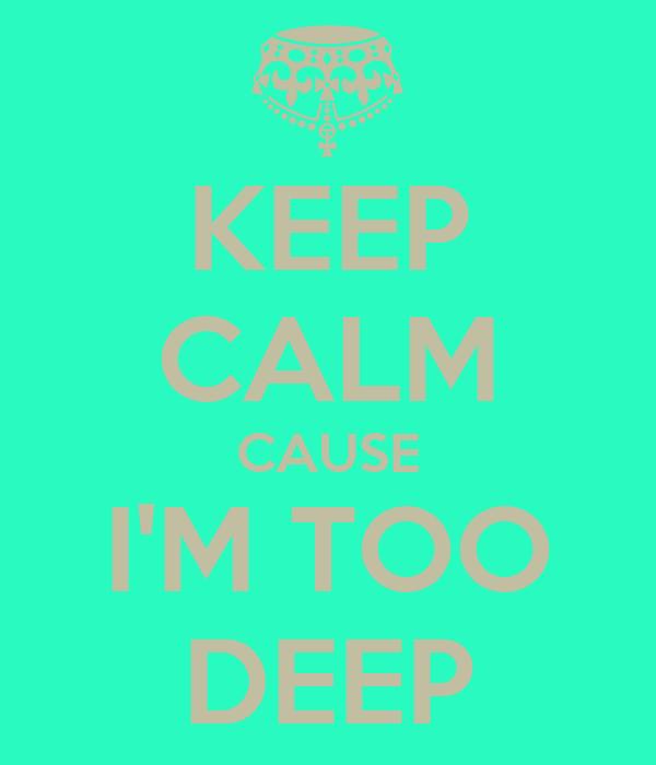 KEEP CALM CAUSE I'M TOO DEEP